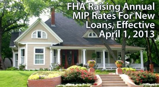The FHA is raising its annual MIP rates for most new mortgages, effective April 1, 2013