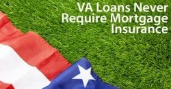VA loans never require mortgage insurance -- even for 100% mortgage loans