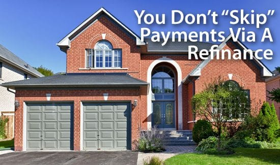 You don't really skip a mortgage payment when you refinance a home loan