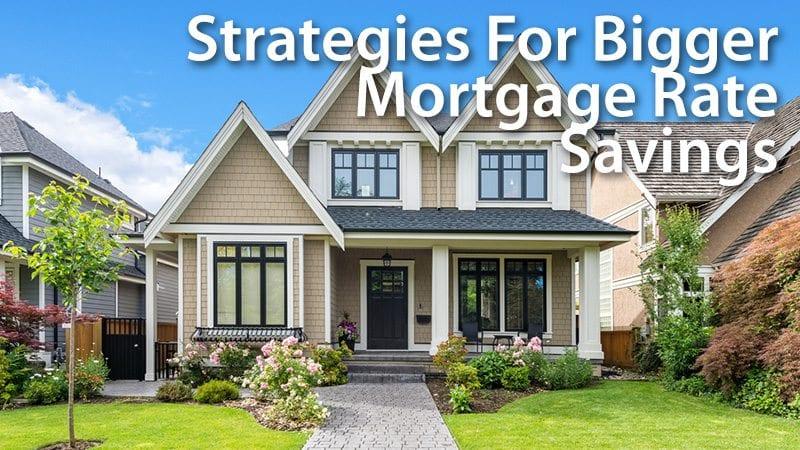 Strategies For Bigger Mortgage Rate Savings