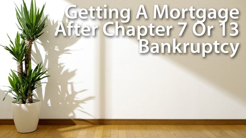 Getting A Mortgage After Chapter 7 or 13 Bankruptcy
